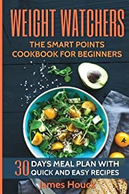 Weight Watchers: Weight Watchers Cookbook and Smart Points Beginners Guide (Booklet): 30 Days Meal Plan with 40+ Quick and Easy Recipes: Complete ... Fitness & Dieting, Cookbooks, Food & Wine)