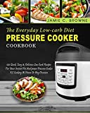 The Everyday Low-Carb Diet Pressure Cooker Cookbook: 120 Quick, Easy & Delicious Low Carb Recipes For Your Instant Pot And power Pressure Cooker XL ... Diet) (Power Pressure Cooker Cookbook)