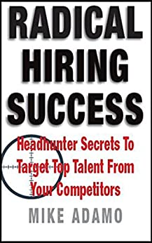 Radical Hiring Success: Headhunter Secrets To Target Top Talent From Your Competitors by [Adamo, Mike]
