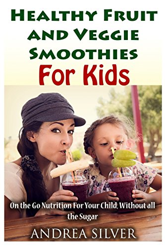 The Best Healthy Fruit and Veggie Smoothies for Kids: On the Go Nutrition for Your Child - Without all the Sugar (Andrea Silver Healthy Recipes) (Volume 14) by Andrea Silver