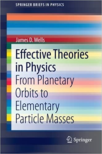 Effective Theories in Physics: From Planetary Orbits to Elementary Particle Masses (SpringerBriefs in Physics) 2012 edition by Wells, James D. (2012)