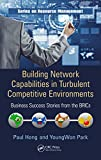 Building Network Capabilities in Turbulent Competitive Environments: Business Success Stories from the BRICs (Resource Management Book 49)