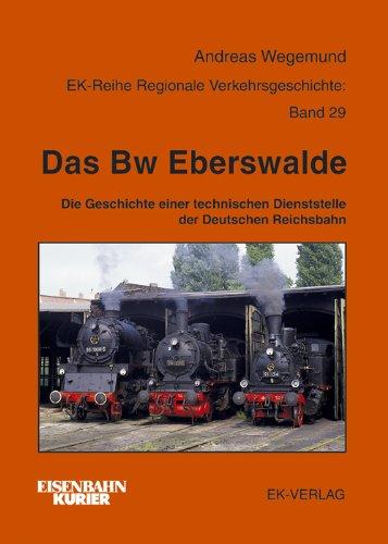 Das Bw Eberswalde: Die Geschichte einer technischen Dienststelle der Deutschen Reichsbahn