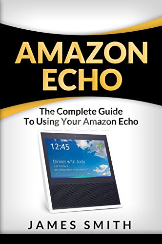 Amazon Echo: The Complete Guide to Using Your Amazon Echo