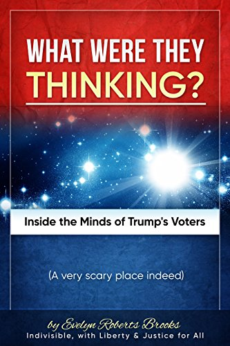 Book: What Were They THINKING? - Inside the Minds of Trump's Voters (Liberty and Justice Book 2) by Evelyn Roberts Brooks
