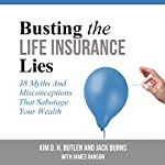 Busting the Life Insurance Lies: 38 Myths and Misconceptions That Sabotage Your Wealth | Jack Burns,Kim D. H. Butler