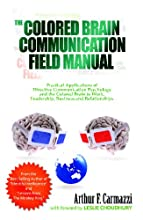 The Colored Brain Communication Field Manual: Practical Applications of Directive Communication Psychology and the Colored Brain to  Work, Leaders