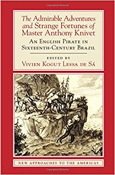 The Admirable Adventures and Strange Fortunes of Master Anthony Knivet: An English Pirate in Sixteenth-Century Brazil (New Approaches to the Americas)