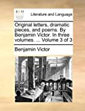 Original Letters, Dramatic Pieces, and Poems by Benjamin Victor in Three, Benjamin Victor, 1140849662