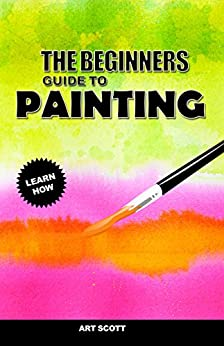 The Beginners Guide To Painting: An Introduction To Watercolor, Oil and Acrylic Painting by [Scott, Art]