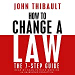 How to Change a Law: The Intelligent Consumer's 7-Step Guide | John Thibault