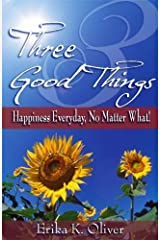Three Good Things: Happiness Everyday, No Matter What! by Erika K. Oliver (2006-10-25) Paperback