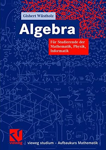 Algebra: Für Studierende der Mathematik, Physik, Informatik (vieweg studium; Aufbaukurs Mathematik, Band 91)