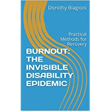 BURNOUT: THE INVISIBLE DISABILITY EPIDEMIC: Practical Methods for Recovery