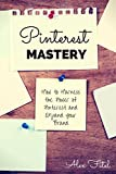 Pinterest Mastery: How to Harness the Power of Pinterest and Expand Your Brand