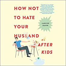 How Not to Hate Your Husband After Kids | Livre audio Auteur(s) : Jancee Dunn Narrateur(s) : Jancee Dunn