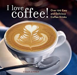 I Love Coffee!: Over 100 Easy and Delicious Coffee Drinks by [Zimmer, Susan]
