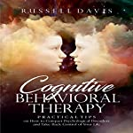 Cognitive Behavioral Therapy: Practical Tips on How to Conquer Psychological Disorders and Take Back Control of Your Life | Russell Davis