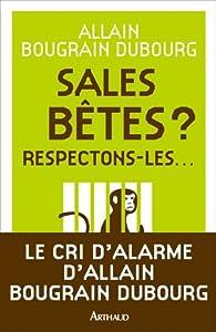 Sales bêtes ? : Respectons-les... par Allain Bougrain-Dubourg