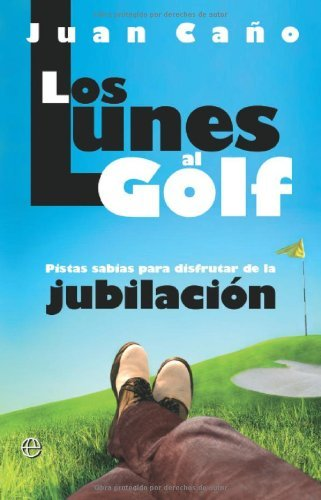 Los lunes al golf - pistas sabias para disfrutar de la jubilacion (Spanish Edition)