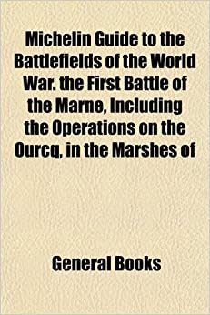 Michelin Guide to the Battlefields of the World War. the First Battle of the Marne, Including the Operations on the Ourcq, in the Marshes of