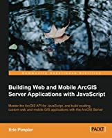 Building Web and Mobile ArcGIS Server Applications with JavaScript Front Cover