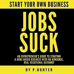 Start Your Own Business: Jobs Suck