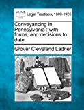 Conveyancing in Pennsylvania : with forms, and decisions to Date, Grover Cleveland Ladner, 1240077254