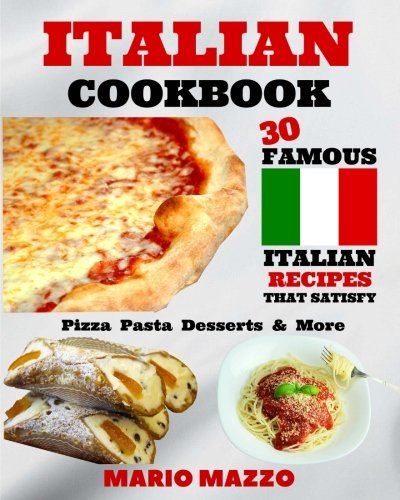 Italian Cookbook: Famous Italian Recipes That Satisfy: Baking, Pizza, Pasta, Lasagna, Chicken Parmesan, Meatballs, Desserts, Cannoli, Tiramisu, Gelato & More