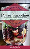 Power Smoothies: 60 Fast Healthy Smoothie Recipes to Start Your Day.   Smoothies for Health, Weight Loss, and Detox (Scrumptious Real Food Book 1)