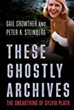 img - for These Ghostly Archives: The Unearthing of Sylvia Plath book / textbook / text book