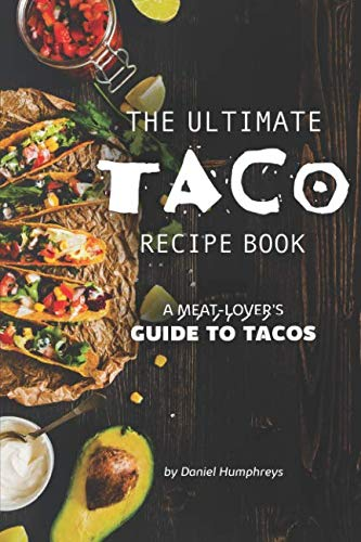 The Ultimate Taco Recipe Book: A Meat-Lover's Guide to Tacos by Daniel Humphreys