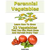 Perennial Vegetables Learn How To Grow 22 Vegetables That You Can Plant Once And Harvest Every Year: (When To Plant Vegetables, Gardening Book) (Growing Healthy Vegetables)