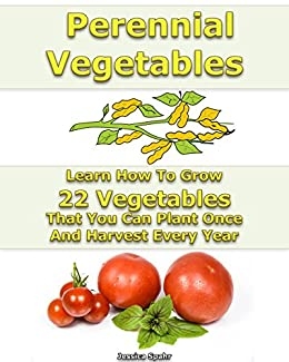 Perennial Vegetables Learn How To Grow 22 Vegetables That You Can Plant Once And Harvest Every Year: (When To Plant Vegetables, Gardening Book) (Growing Healthy Vegetables) by [Spahr, Jessica]