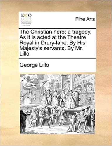 The Christian hero: a tragedy. As it is acted at the Theatre Royal in Drury-lane. By His Majesty's servants. By Mr. Lillo.