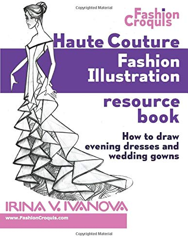 Haute Couture Fashion Illustration Resource Book How To Draw Evening Dresses And Wedding Gowns Fashion Croquis Ivanova Irina V 9780984356034 Amazon Com Books
