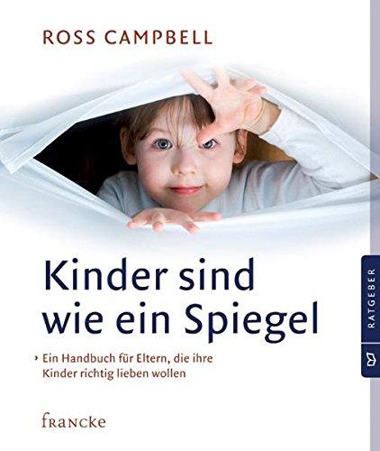 Kinder sind wie ein Spiegel: Ein Handbuch für Eltern, die ihre Kinder richtig lieben wollen
