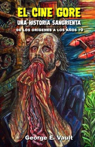 Libro : El cine gore. Una historia sangrienta.: De los origenes a los años 70. (Spanish Edition) [George E. Vault]