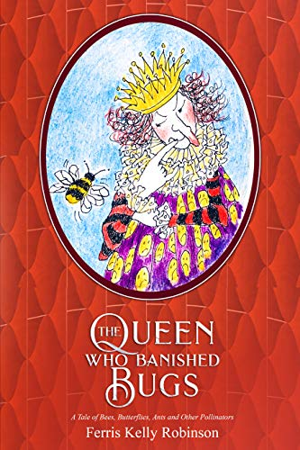 The Queen Who Banished Bugs: A Tale of Bees, Butterflies, Ants and Other Pollinators (If Bugs Are Banished ... Book 1) by [Robinson, Ferris Kelly]