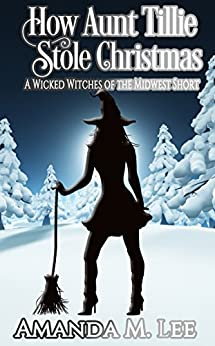How Aunt Tillie Stole Christmas: A Wicked Witches of the Midwest Short by [Lee, Amanda M.]