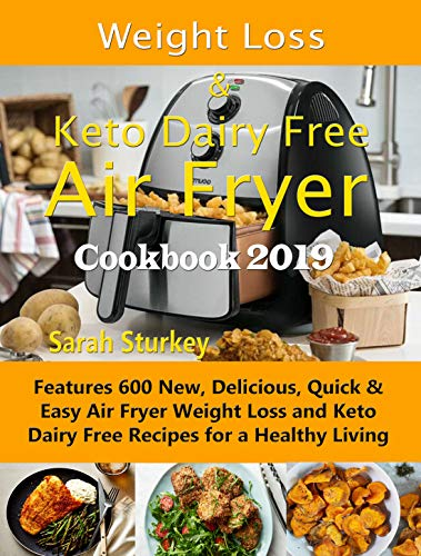 Weight Loss & Keto Dairy Free Air Fryer Cookbook 2019: Features 600 New, Delicious, Quick & Easy Air Fryer Weight Loss and Keto Dairy Free Recipes for a Healthy Living by Sarah Sturkey