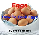 Eggs – How To Cook Eggs: Boiling an Egg; Frying an Egg; Poaching an Egg; How to Make an Omelette; Scrambled Eggs; Bake an Egg; Coddling an Egg – Discover ... Easy Methods with Proven Results + Top Tips