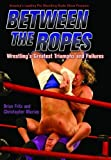 Between the Ropes: Wrestlings Greatest Triumphs and Failures