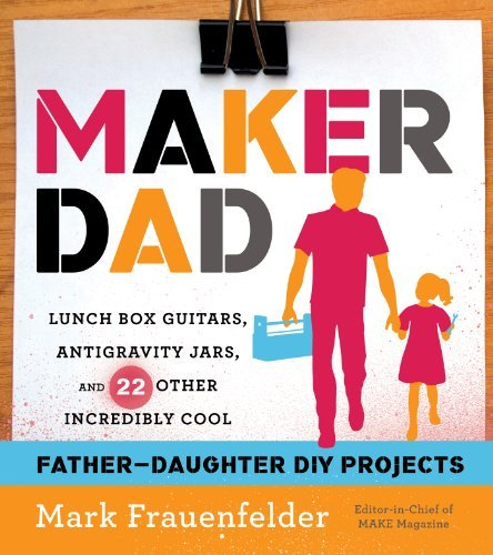 Maker Dad: Lunch Box Guitars, Antigravity Jars, and 22 Other Incredibly Cool Father-Daughter DIY Projects