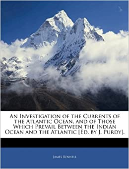 An Investigation of the Currents of the Atlantic Ocean, and of Those Which Prevail Between the Indian Ocean and the Atlantic [Ed. by J. Purdy].