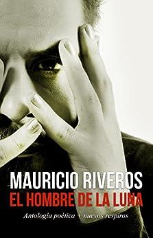 El Hombre de la Luna : Antología poética + Nuevos respiros de [Riveros, Mauricio]
