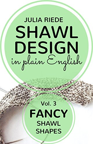 Shawl Design in Plain English: Fancy Shawl Shapes: How to design your own knitted shawls including pattern templates for rhomboid, s-shaped, vortex shawls and shawls with slits