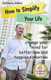 How to Simplify Your Life: Change Your Mind for Better Now and Happier Tomorrow (Happiness Project, Declutter Your Life, Happiness Code, Decluttering Tips, … Unlimited) (Success Mindset Book 4)