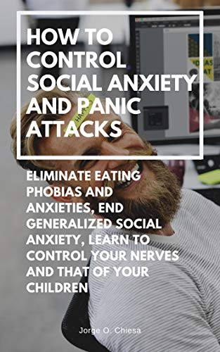 How to Control Social Anxiety and Panic Attacks : Eliminate Eating Phobias and Anxieties, End Generalized Social Anxiety, Learn to Control Your Nerves and that of Your Children