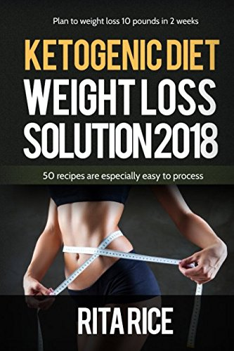 THE KETOGENIC WEIGHT LOSS SOLUTION: 50 simple recipes to aid you on your journey to healthy living! by Rita Rice
